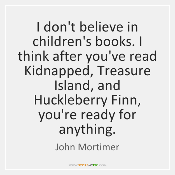 I don't believe in children's books. I think after you've read Kidnapped, ...