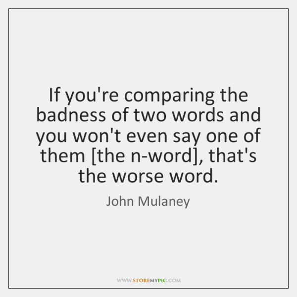 If you're comparing the badness of two words and you won't even ...