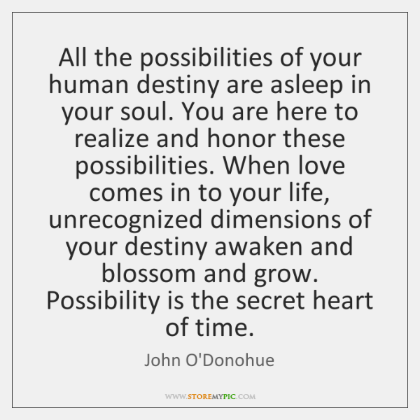 All the possibilities of your human destiny are asleep in your soul. ...