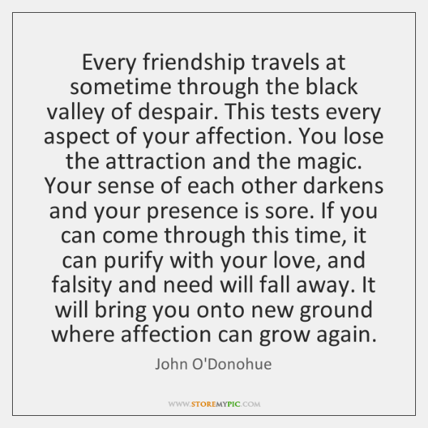 Every friendship travels at sometime through the black valley of despair. This ...