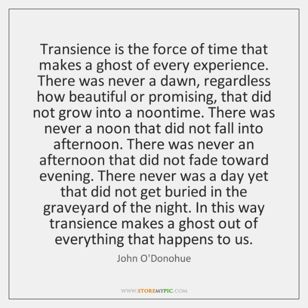 Transience is the force of time that makes a ghost of every ...