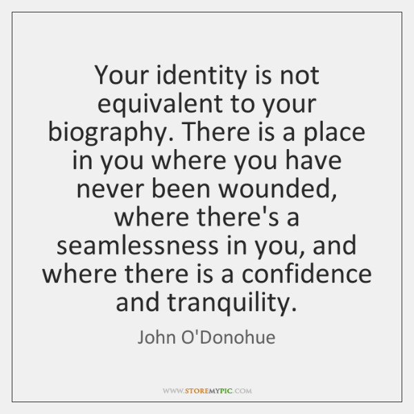 Your identity is not equivalent to your biography. There is a place ...