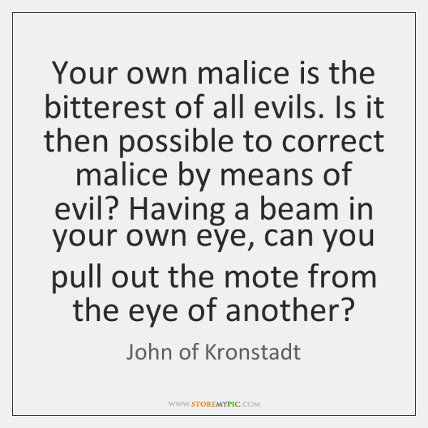 Your own malice is the bitterest of all evils. Is it then ...