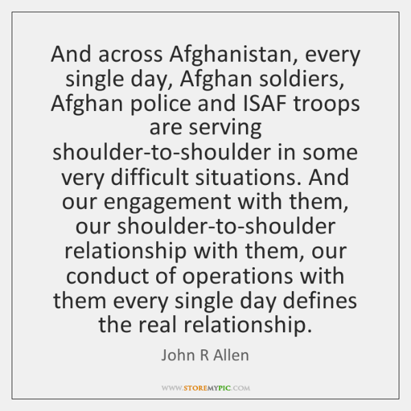 And across Afghanistan, every single day, Afghan soldiers, Afghan police and ISAF ...