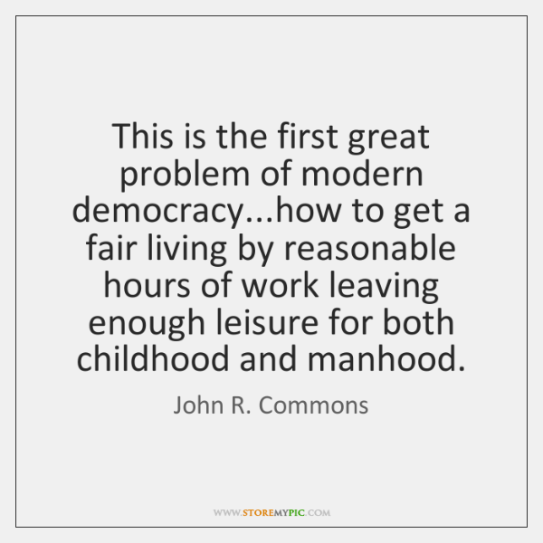 This is the first great problem of modern democracy...how to get ...