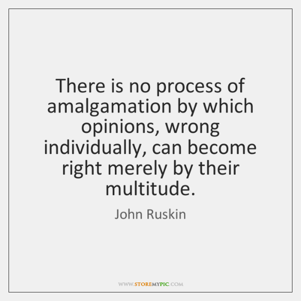 There is no process of amalgamation by which opinions, wrong individually, can ...