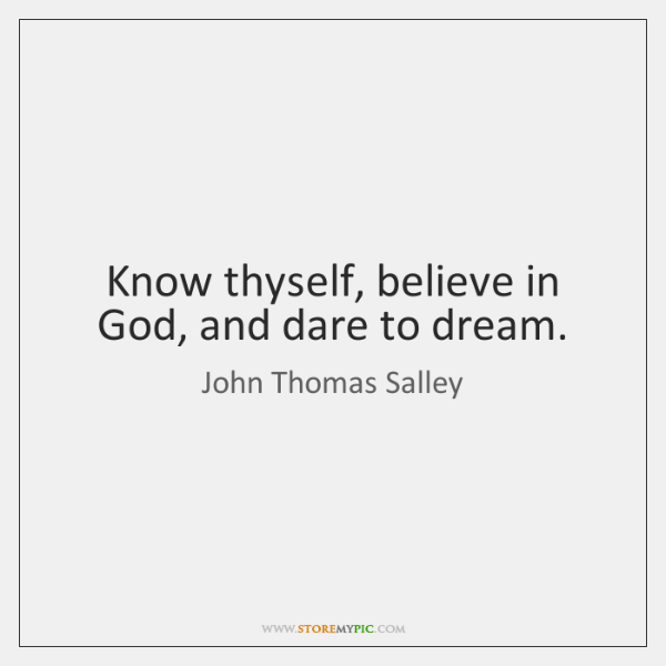 Know thyself, believe in God, and dare to dream.