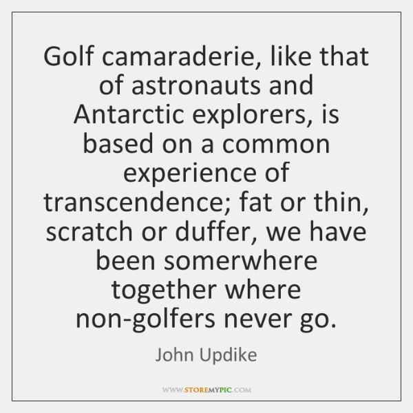Golf camaraderie, like that of astronauts and Antarctic explorers, is based on ...