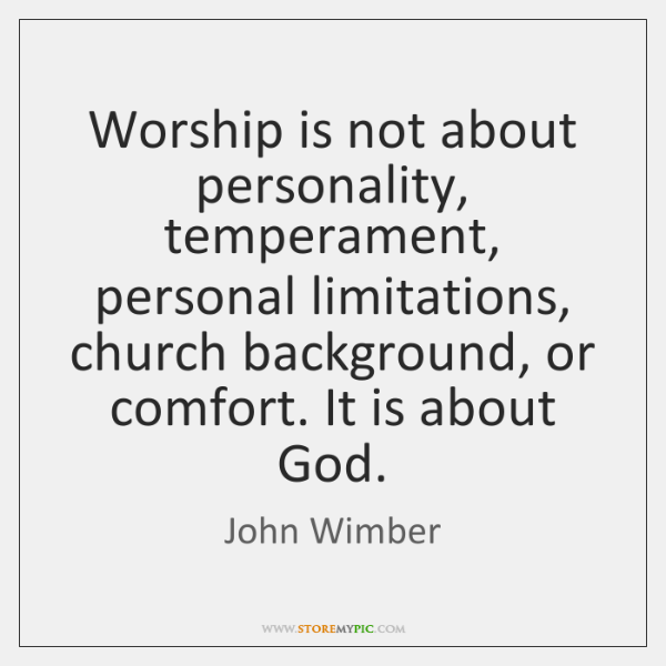 Worship is not about personality, temperament, personal limitations, church background, or comfort.