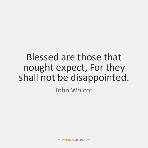 Blessed are those that nought expect, For they shall not be disappointed.
