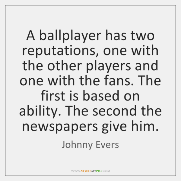 A ballplayer has two reputations, one with the other players and one ...