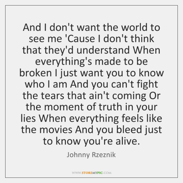 And I don't want the world to see me 'Cause I don't ...