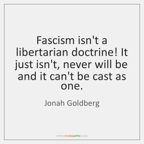 Fascism isn't a libertarian doctrine! It just isn't, never will be and ...