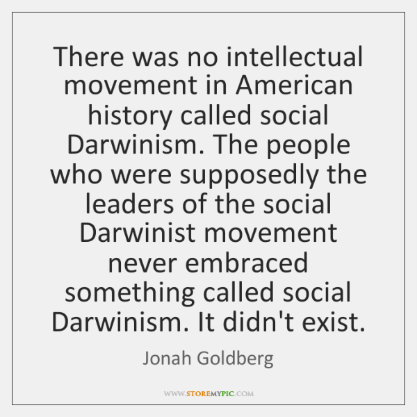 There was no intellectual movement in American history called social Darwinism. The ...