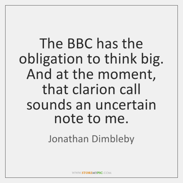 The BBC has the obligation to think big. And at the moment, ...