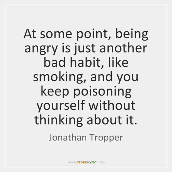 At some point, being angry is just another bad habit, like smoking, ...
