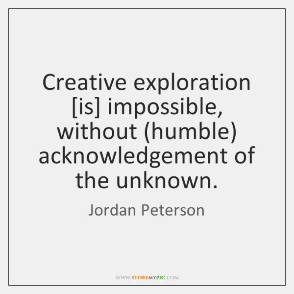 Creative exploration [is] impossible, without (humble) acknowledgement of the unknown.