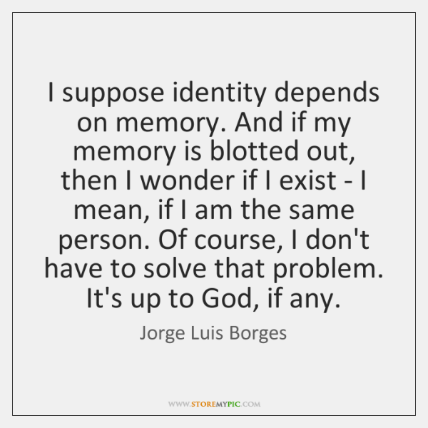I suppose identity depends on memory. And if my memory is blotted ...