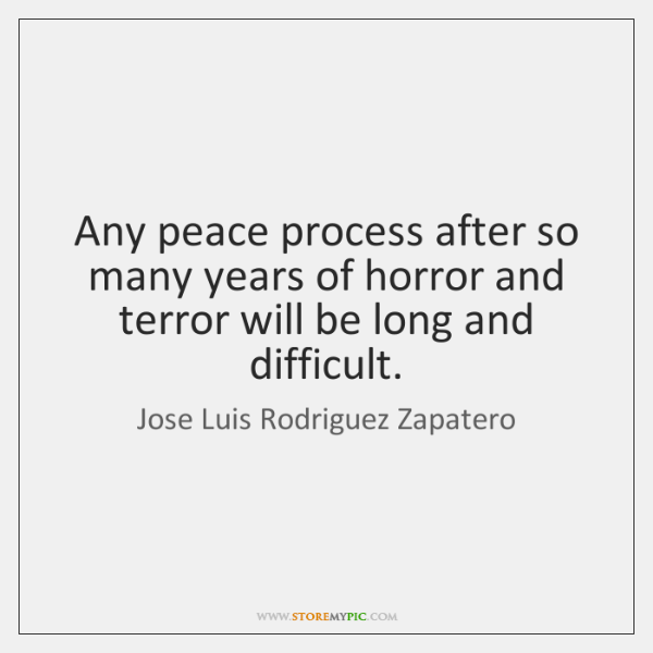 Any peace process after so many years of horror and terror will ...