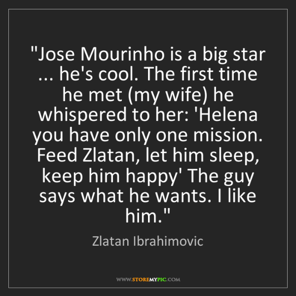 "Zlatan Ibrahimovic: ""Jose Mourinho is a big star ... he's cool. The first..."
