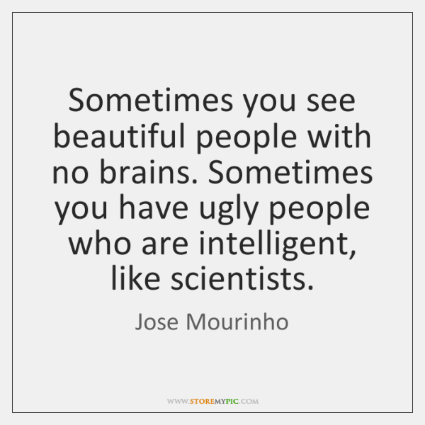 Sometimes you see beautiful people with no brains. Sometimes you have ugly ...