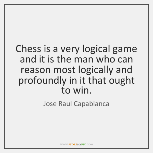 Chess is a very logical game and it is the man who ...
