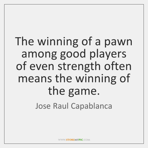 The winning of a pawn among good players of even strength often ...