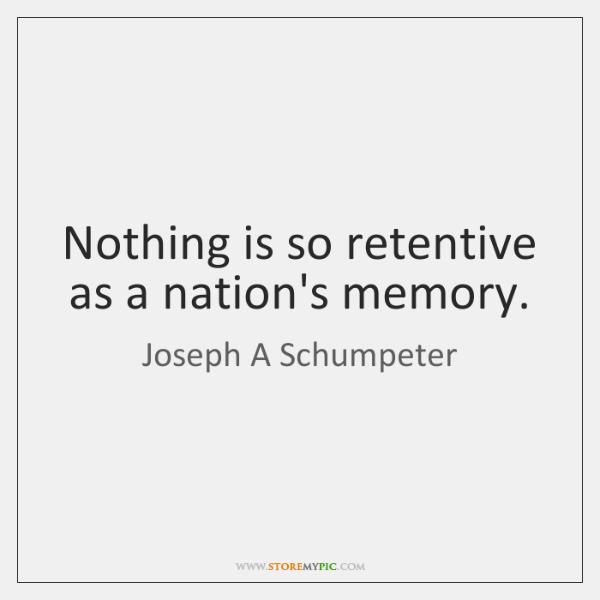 Nothing is so retentive as a nation's memory.