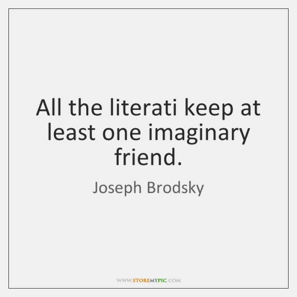 All the literati keep at least one imaginary friend.