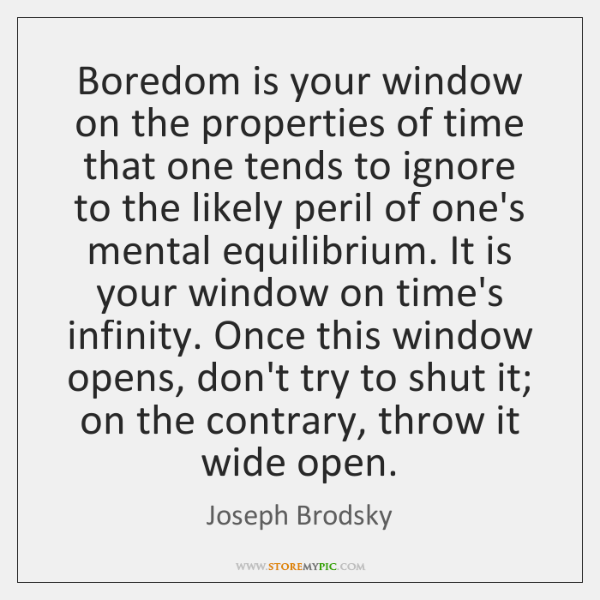 Boredom is your window on the properties of time that one tends ...