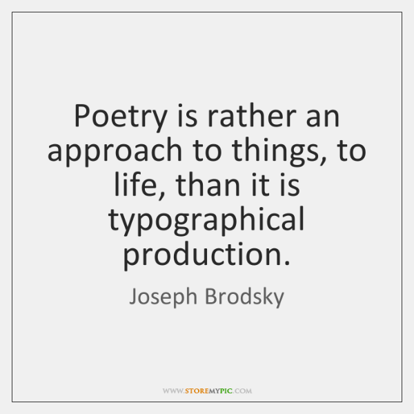 Poetry is rather an approach to things, to life, than it is ...