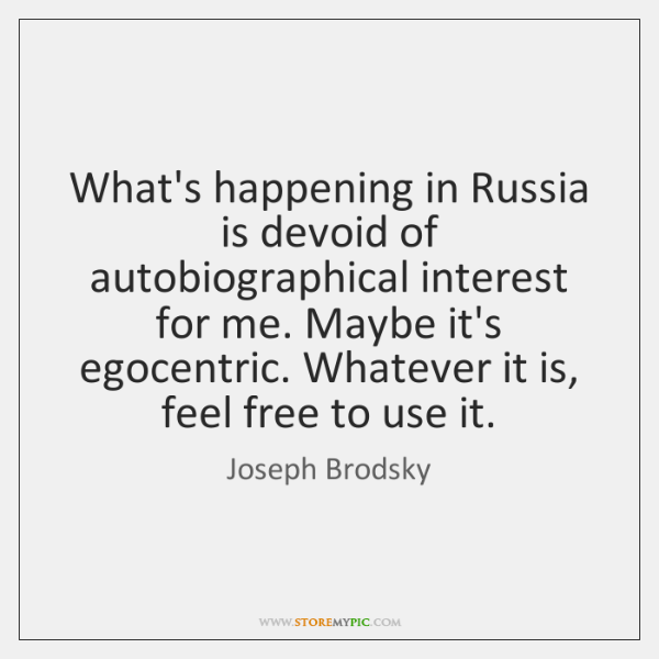 What's happening in Russia is devoid of autobiographical interest for me. Maybe ...