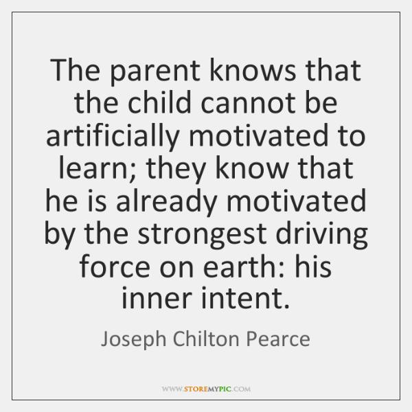 The parent knows that the child cannot be artificially motivated to learn; ...