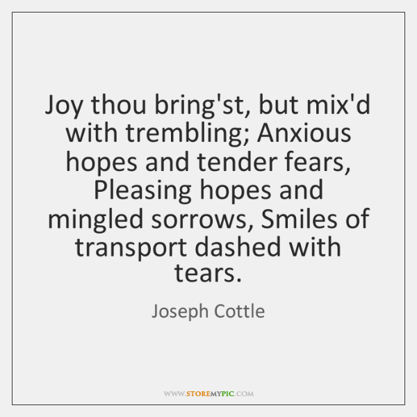 Joy thou bring'st, but mix'd with trembling; Anxious hopes and tender fears, ...