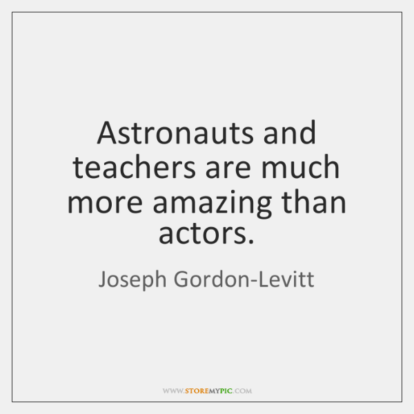 Astronauts and teachers are much more amazing than actors.