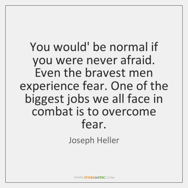 You would' be normal if you were never afraid. Even the bravest ...