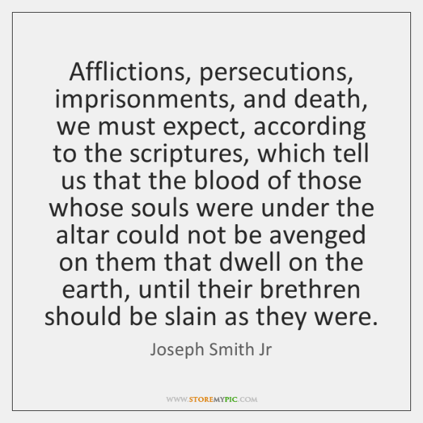 Afflictions, persecutions, imprisonments, and death, we must expect, according to the scriptures, ..