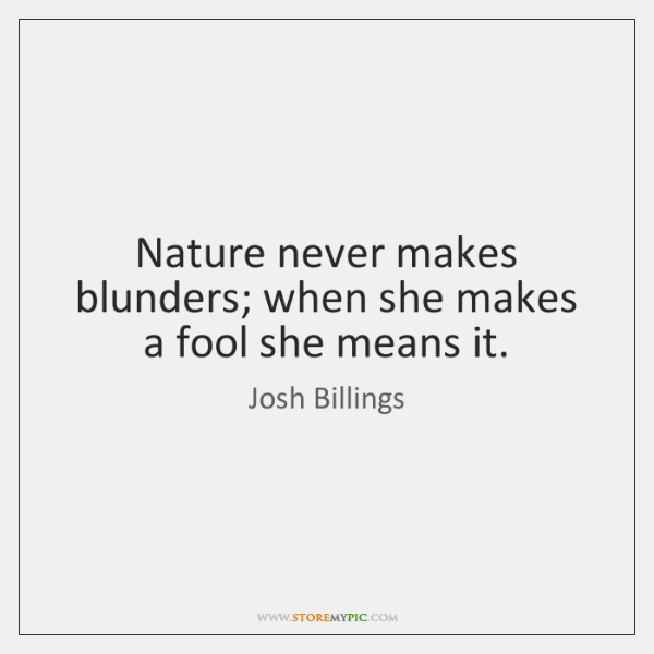 Nature never makes blunders; when she makes a fool she means it.