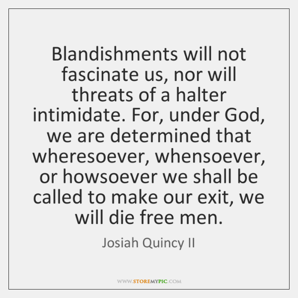 Blandishments will not fascinate us, nor will threats of a halter intimidate. ...