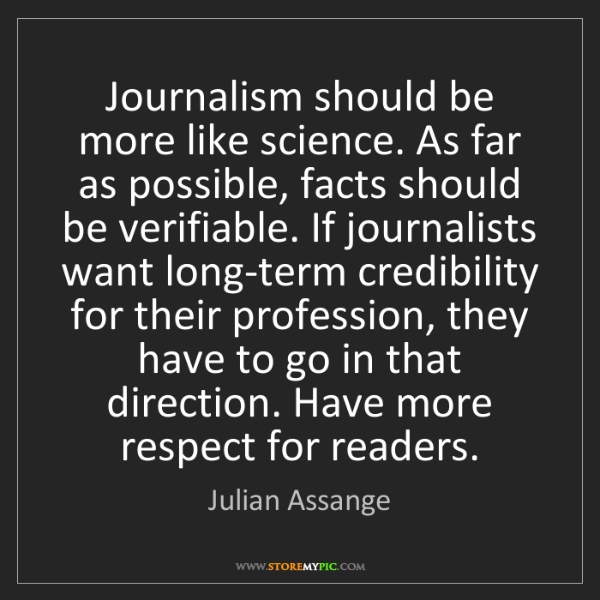 Julian Assange: Journalism should be more like science. As far as possible,...