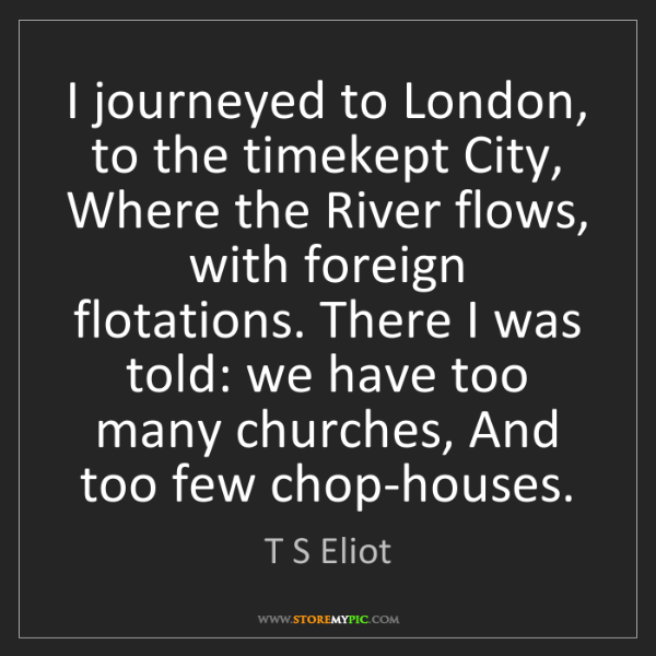 T S Eliot: I journeyed to London, to the timekept City, Where the...