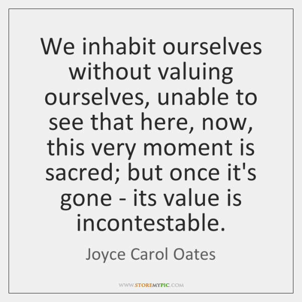 We inhabit ourselves without valuing ourselves, unable to see that here, now, ...