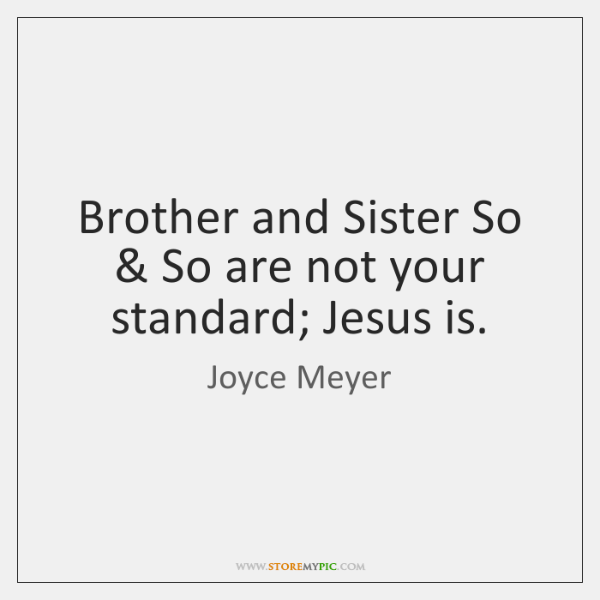 Brother and Sister So & So are not your standard; Jesus is.