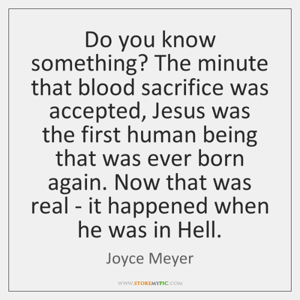 Do you know something? The minute that blood sacrifice was accepted, Jesus ...