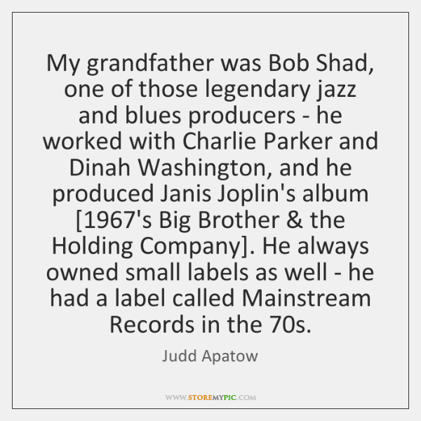 My grandfather was Bob Shad, one of those legendary jazz and blues ...