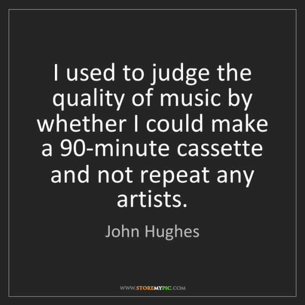 John Hughes: I used to judge the quality of music by whether I could...