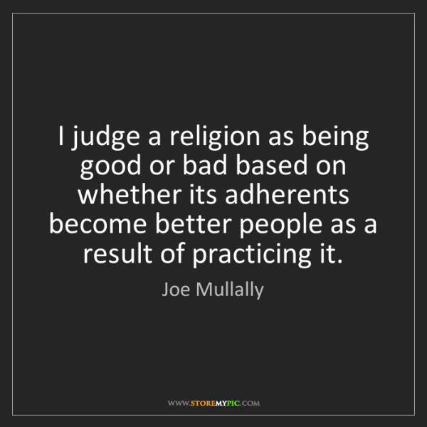 Joe Mullally: I judge a religion as being good or bad based on whether...