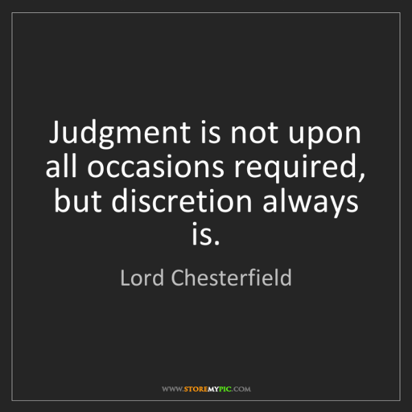Lord Chesterfield: Judgment is not upon all occasions required, but discretion...