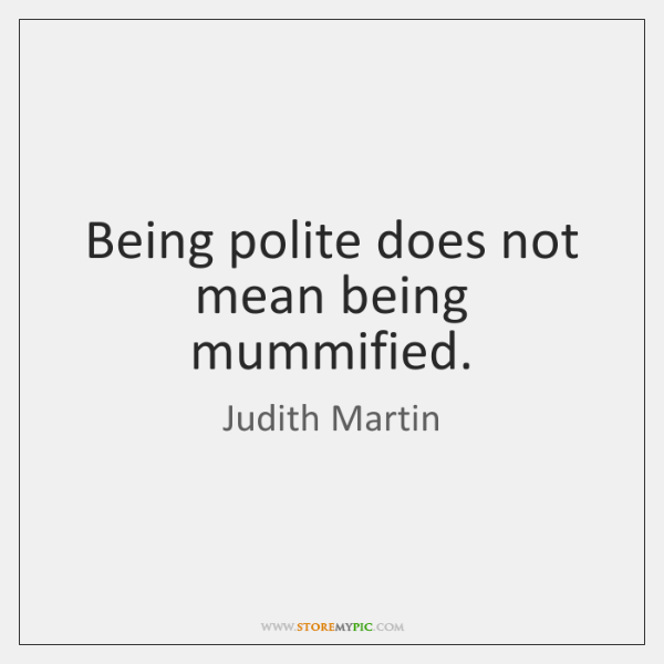 Being polite does not mean being mummified.