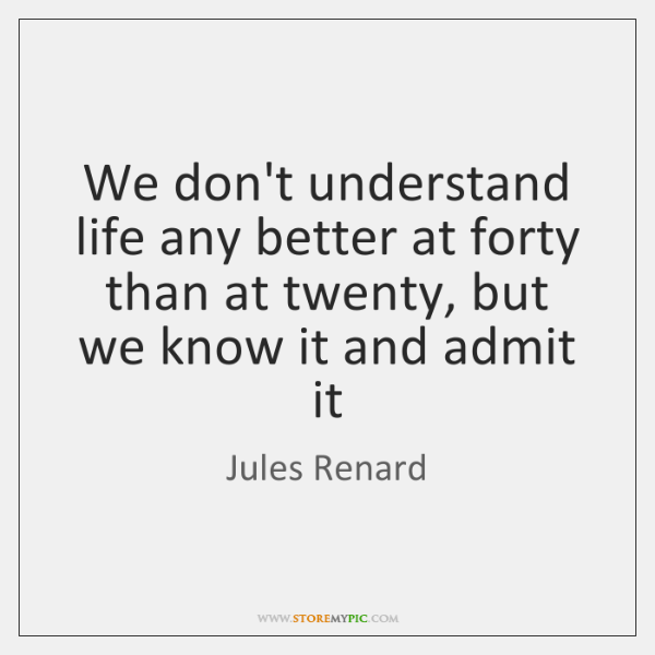 We don't understand life any better at forty than at twenty, but ...